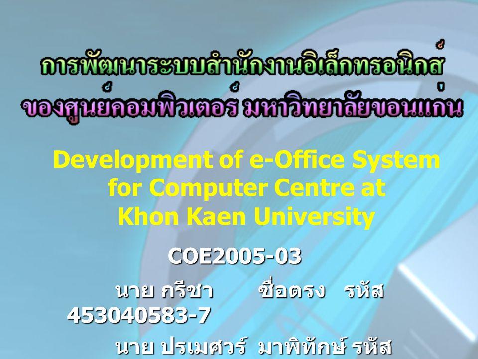 COE2005-03 นาย กรีชา ซื่อตรง รหัส 453040583-7 นาย ปรเมศวร์ มาพิทักษ์ รหัส 453040791-0 Development of e-Office System for Computer Centre at Khon Kaen University
