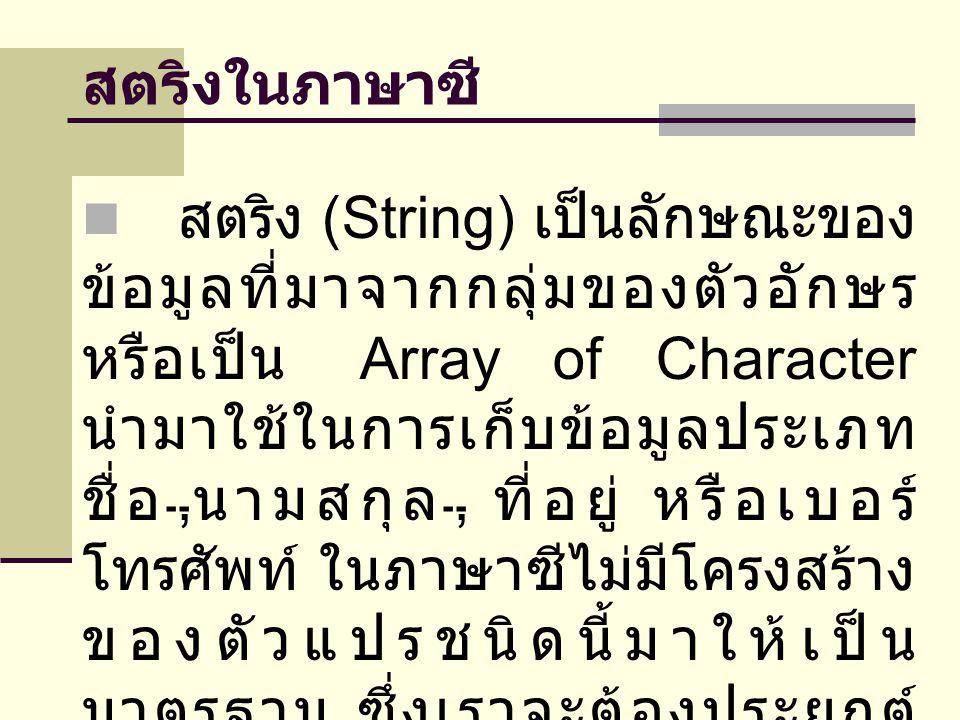 สตริงในภาษาซี  สตริง (String) เป็นลักษณะของ ข้อมูลที่มาจากกลุ่มของตัวอักษร หรือเป็น Array of Character นำมาใช้ในการเก็บข้อมูลประเภท ชื่อ, นามสกุล, ที่อยู่ หรือเบอร์ โทรศัพท์ ในภาษาซีไม่มีโครงสร้าง ของตัวแปรชนิดนี้มาให้เป็น มาตรฐาน ซึ่งเราจะต้องประยุกต์ สร้างโครงสร้างของตัวแปรเอง
