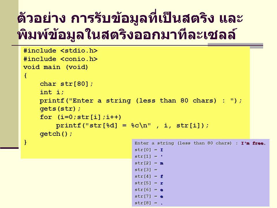 ตัวอย่าง การรับข้อมูลที่เป็นสตริง และ พิมพ์ข้อมูลในสตริงออกมาทีละเซลล์ #include void main (void) { char str[80]; int i; printf( Enter a string (less than 80 chars) : ); gets(str); for (i=0;str[i];i++) printf( str[%d] = %c\n , i, str[i]); getch(); } Enter a string (less than 80 chars) : I m free.