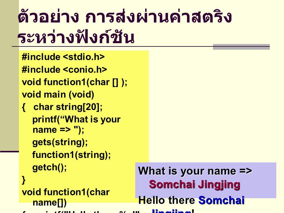 ตัวอย่าง การส่งผ่านค่าสตริง ระหว่างฟังก์ชัน #include void function1(char [] ); void main (void) { char string[20]; printf( What is your name => ); gets(string); function1(string); getch(); } void function1(char name[]) { printf( Hello there %s! , name ); } What is your name => Somchai Jingjing Hello there Somchai Jingjing!