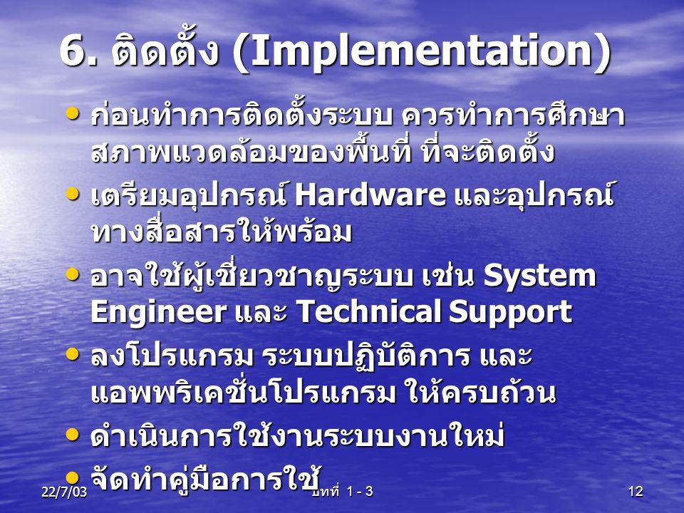 22/7/03 บทที่ 1 - 3 12 6. ติดตั้ง (Implementation) • ก่อนทำการติดตั้งระบบ ควรทำการศึกษา สภาพแวดล้อมของพื้นที่ ที่จะติดตั้ง • เตรียมอุปกรณ์ Hardware แล