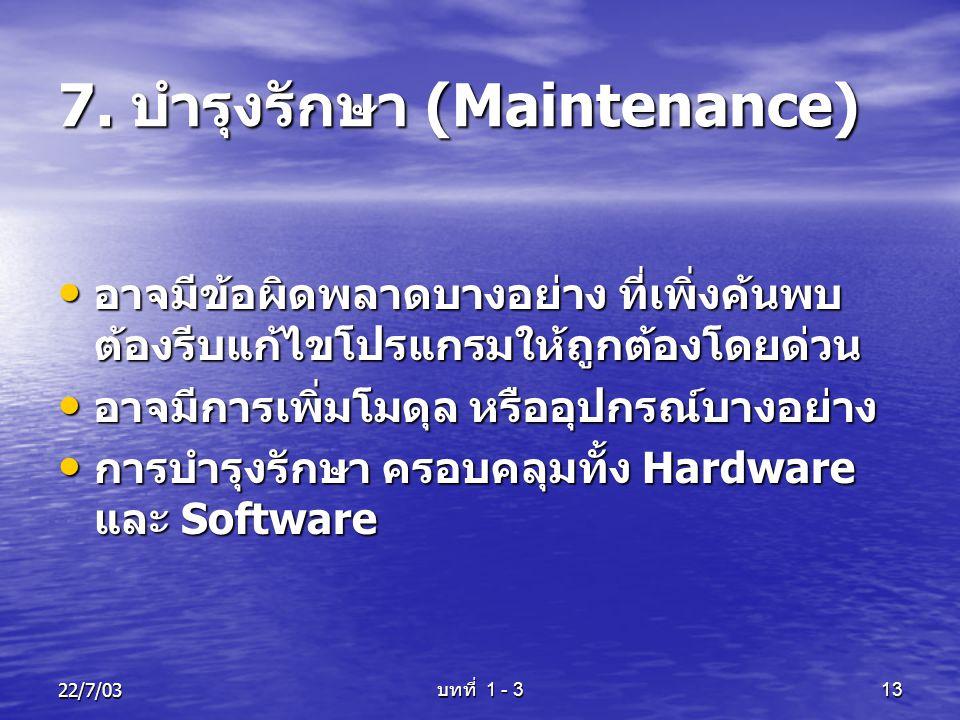 22/7/03 บทที่ 1 - 3 13 7. บำรุงรักษา (Maintenance) • อาจมีข้อผิดพลาดบางอย่าง ที่เพิ่งค้นพบ ต้องรีบแก้ไขโปรแกรมให้ถูกต้องโดยด่วน • อาจมีการเพิ่มโมดุล ห