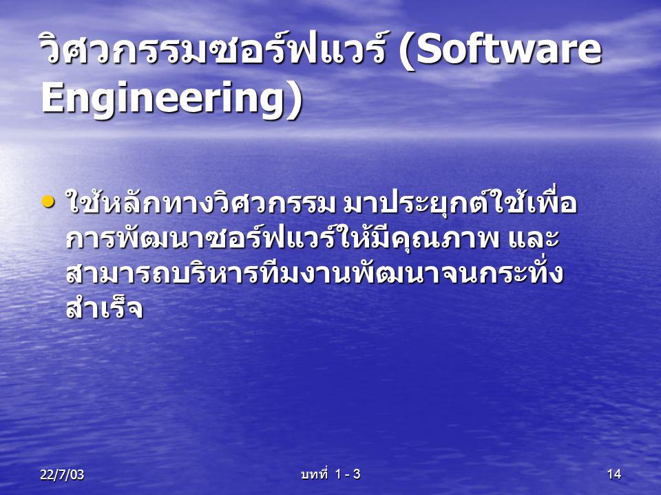 22/7/03 บทที่ 1 - 3 14 วิศวกรรมซอร์ฟแวร์ (Software Engineering) • ใช้หลักทางวิศวกรรม มาประยุกต์ใช้เพื่อ การพัฒนาซอร์ฟแวร์ให้มีคุณภาพ และ สามารถบริหารท