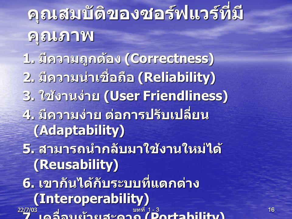 22/7/03 บทที่ 1 - 3 16 คุณสมบัติของซอร์ฟแวร์ที่มี คุณภาพ 1. มีความถูกต้อง (Correctness) 2. มีความน่าเชื่อถือ (Reliability) 3. ใช้งานง่าย (User Friendl