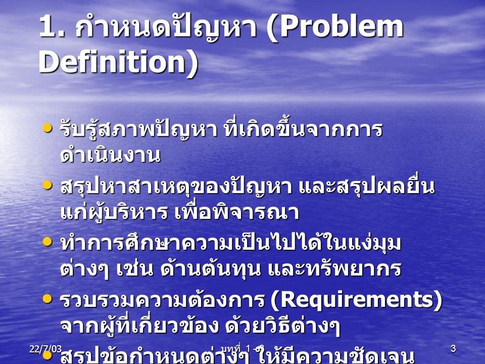 22/7/03 บทที่ 1 - 3 3 1. กำหนดปัญหา (Problem Definition) • รับรู้สภาพปัญหา ที่เกิดขึ้นจากการ ดำเนินงาน • สรุปหาสาเหตุของปัญหา และสรุปผลยื่น แก่ผู้บริห