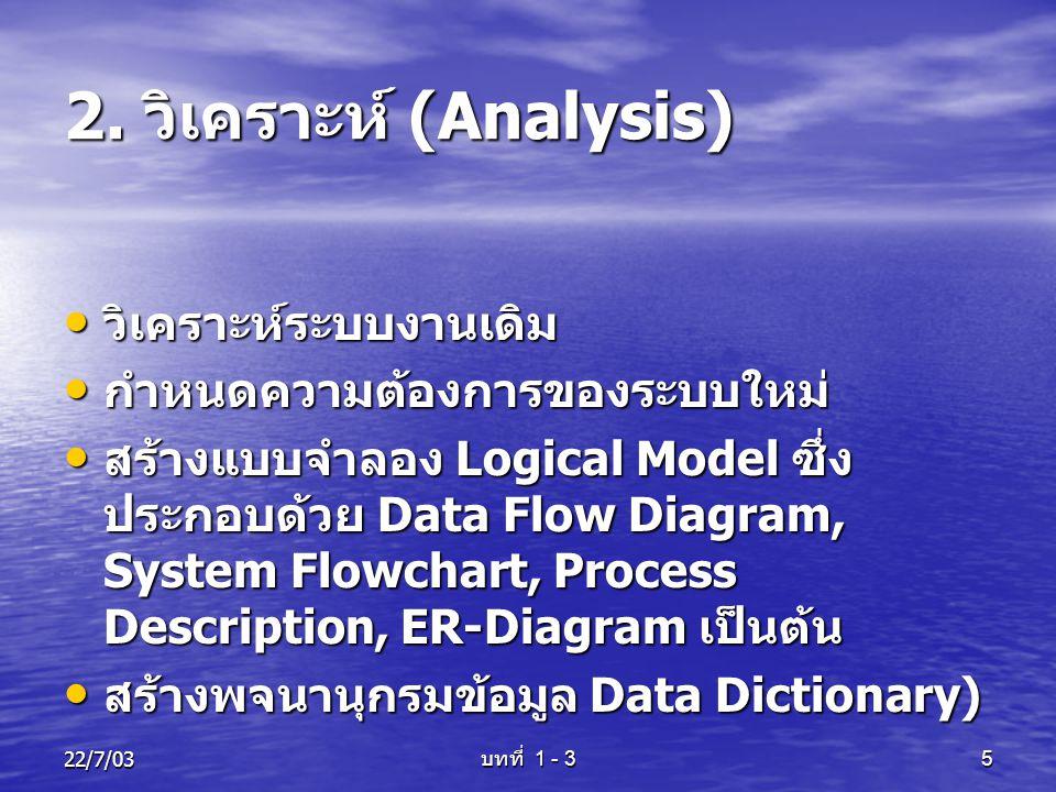 22/7/03 บทที่ 1 - 3 5 2. วิเคราะห์ (Analysis) • วิเคราะห์ระบบงานเดิม • กำหนดความต้องการของระบบใหม่ • สร้างแบบจำลอง Logical Model ซึ่ง ประกอบด้วย Data
