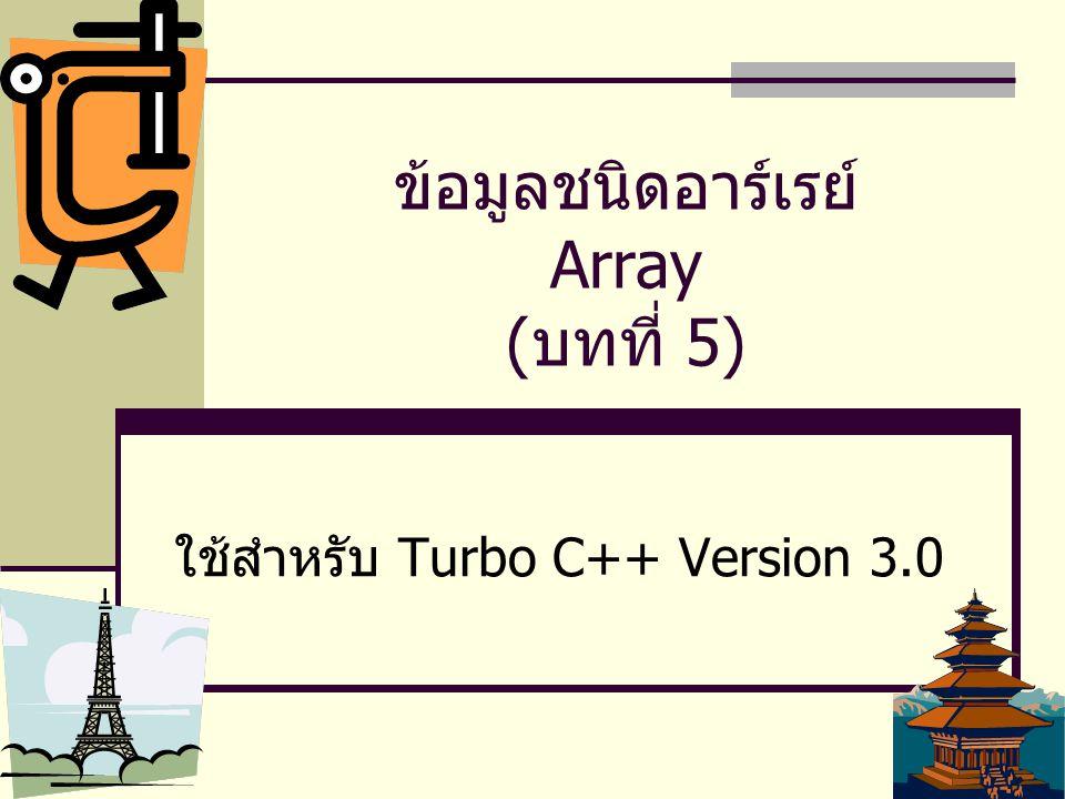 1 ข้อมูลชนิดอาร์เรย์ Array ( บทที่ 5) ใช้สำหรับ Turbo C++ Version 3.0