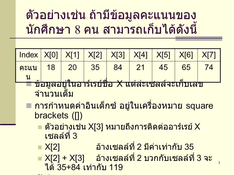 6 การใช้ตัวแปรอาร์เรย์ในรูปแบบอื่น  X[1+3] อ้างเซลล์ที่ 4 มีค่าเท่ากับ 21  X[5]+1 นำเซลล์ที่ 5 มาบวกด้วย 1 จะได้ เท่ากับ 46  ในรูปแบบอื่น  X[5] = 45; ใส่ค่า 45 ในตัวแปรอาร์เรย์ X เซลล์ ที่ 5  printf( %d\n ,X[6]); พิมพ์ค่าในตัวแปรอาร์เรย์ X เซลล์ที่ 6