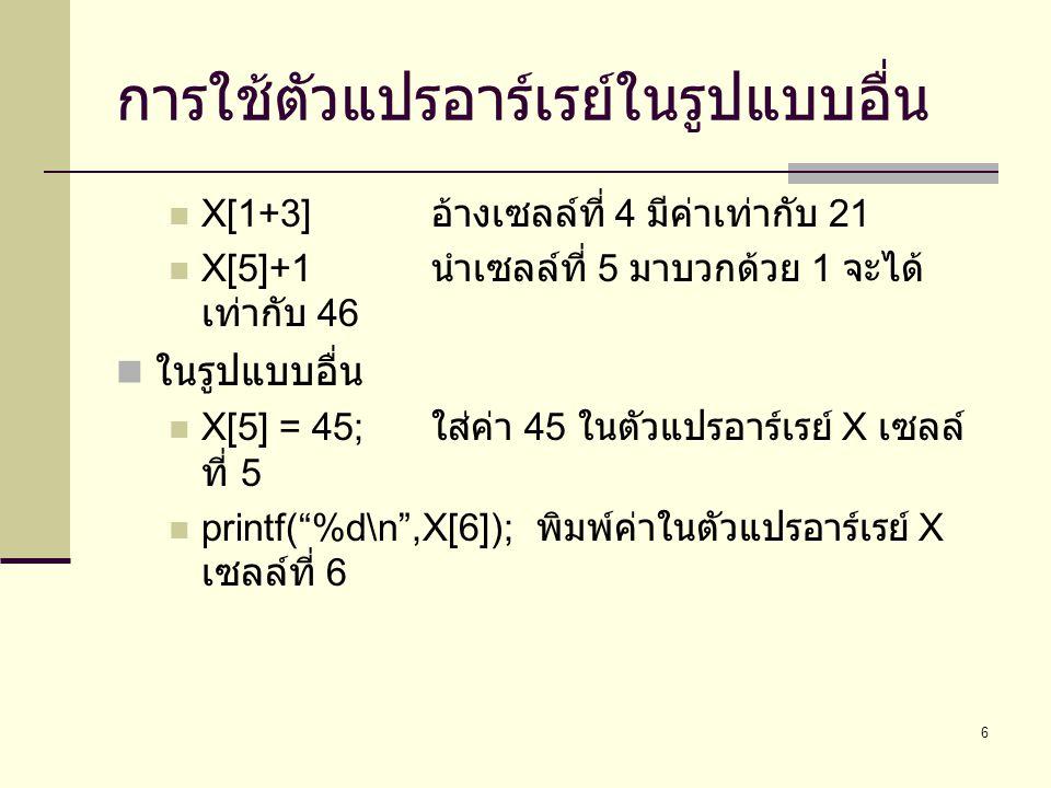 6 การใช้ตัวแปรอาร์เรย์ในรูปแบบอื่น  X[1+3] อ้างเซลล์ที่ 4 มีค่าเท่ากับ 21  X[5]+1 นำเซลล์ที่ 5 มาบวกด้วย 1 จะได้ เท่ากับ 46  ในรูปแบบอื่น  X[5] =