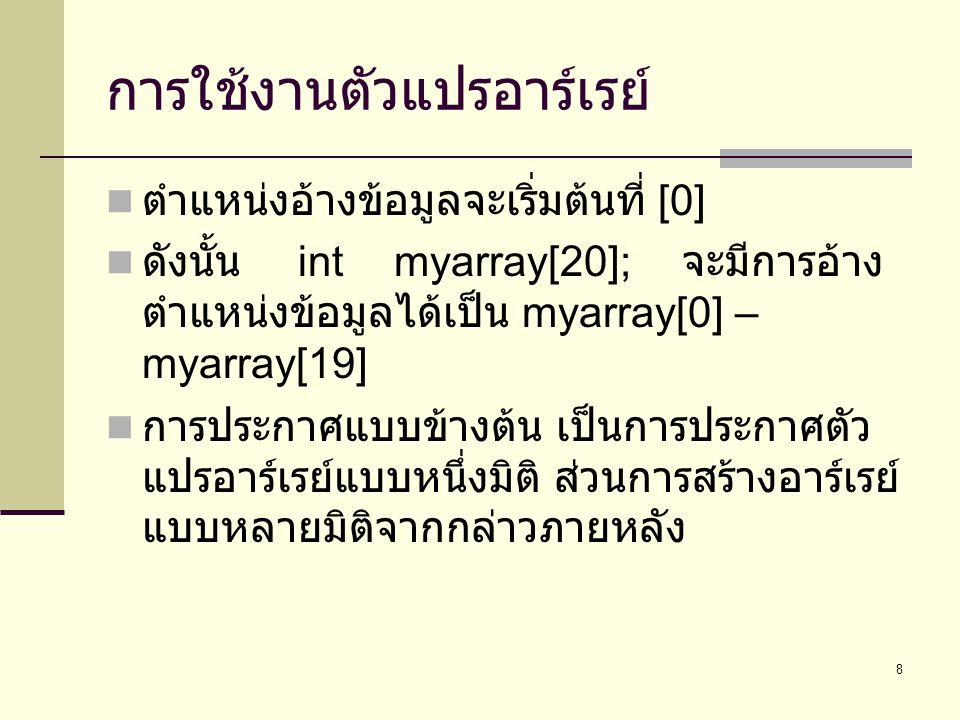 8 การใช้งานตัวแปรอาร์เรย์  ตำแหน่งอ้างข้อมูลจะเริ่มต้นที่ [0]  ดังนั้น intmyarray[20]; จะมีการอ้าง ตำแหน่งข้อมูลได้เป็น myarray[0] – myarray[19]  ก