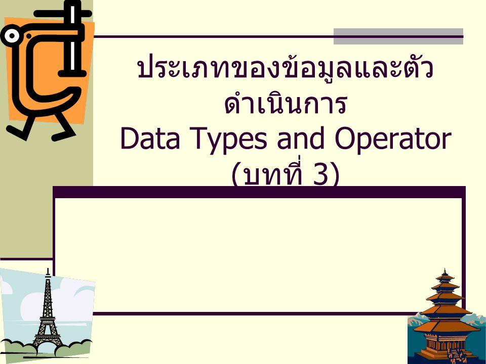 1 ประเภทของข้อมูลและตัว ดำเนินการ Data Types and Operator ( บทที่ 3)