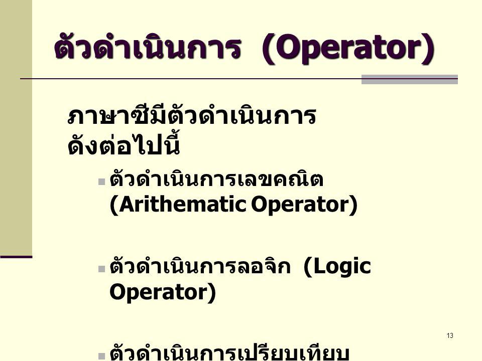 13 ตัวดำเนินการ (Operator) ภาษาซีมีตัวดำเนินการ ดังต่อไปนี้  ตัวดำเนินการเลขคณิต (Arithematic Operator)  ตัวดำเนินการลอจิก (Logic Operator)  ตัวดำเ