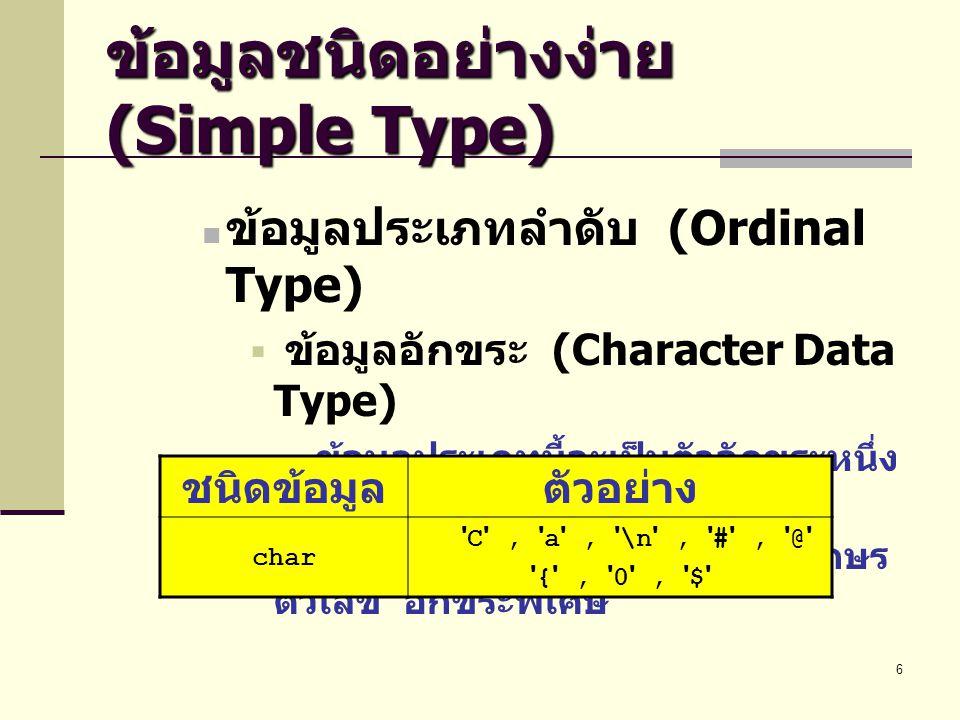 6 ข้อมูลชนิดอย่างง่าย (Simple Type)  ข้อมูลประเภทลำดับ (Ordinal Type)  ข้อมูลอักขระ (Character Data Type) ข้อมูลประเภทนี้จะเป็นตัวอักขระหนึ่ง ตัว ซึ