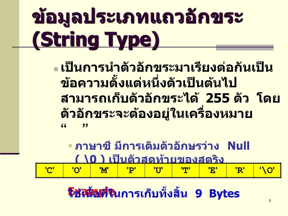 9 ข้อมูลประเภทแถวอักขระ (String Type)  เป็นการนำตัวอักขระมาเรียงต่อกันเป็น ข้อความตั้งแต่หนึ่งตัวเป็นต้นไป สามารถเก็บตัวอักขระได้ 255 ตัว โดย ตัวอักข
