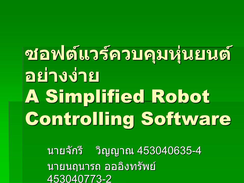 ซอฟต์แวร์ควบคุมหุ่นยนต์ อย่างง่าย A Simplified Robot Controlling Software นายจักรีวิญญาณ 453040635-4 นายนฤนารถ อออิงทรัพย์ 453040773-2