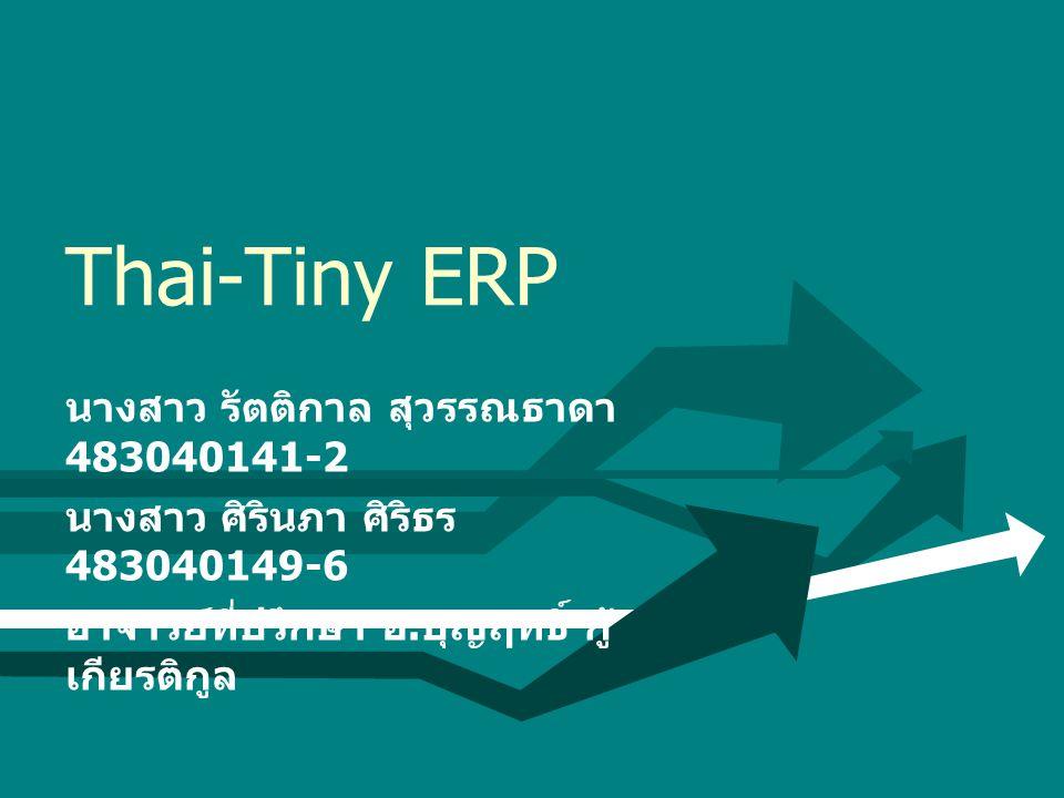 Thai-Tiny ERP นางสาว รัตติกาล สุวรรณธาดา 483040141-2 นางสาว ศิรินภา ศิริธร 483040149-6 อาจารย์ที่ปรึกษา อ. บุญฤทธิ์ กู้ เกียรติกูล
