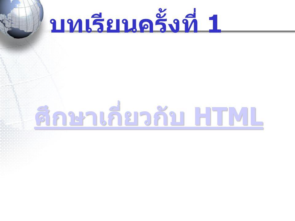 บทเรียนครั้งที่ 1 ศึกษาเกี่ยวกับ HTML ศึกษาเกี่ยวกับ HTML