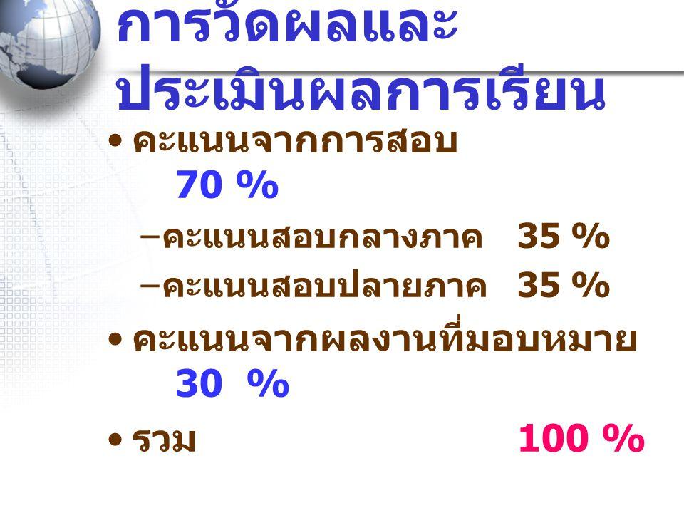 การวัดผลและ ประเมินผลการเรียน • คะแนนจากการสอบ 70 % – คะแนนสอบกลางภาค 35 % – คะแนนสอบปลายภาค 35 % • คะแนนจากผลงานที่มอบหมาย 30 % • รวม 100 %