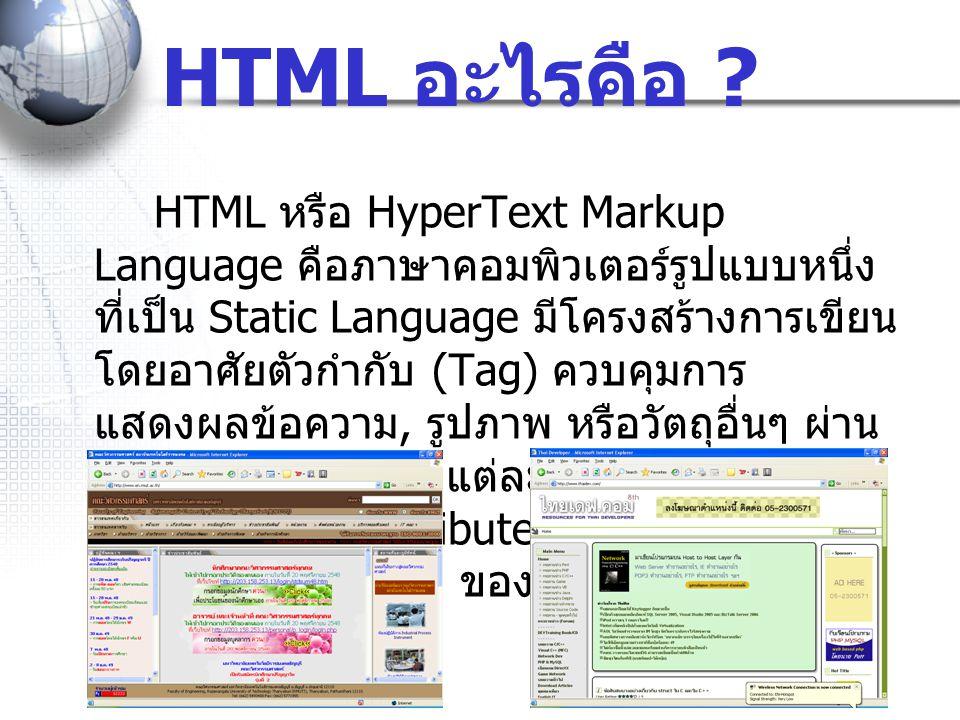 HTML หรือ HyperText Markup Language คือภาษาคอมพิวเตอร์รูปแบบหนึ่ง ที่เป็น Static Language มีโครงสร้างการเขียน โดยอาศัยตัวกำกับ (Tag) ควบคุมการ แสดงผลข้อความ, รูปภาพ หรือวัตถุอื่นๆ ผ่าน โปรแกรมเบราเซอร์ แต่ละ Tag อาจจะมีส่วน ขยายที่เรียกว่า Attribute สำหรับระบุ หรือ ควบคุมการแสดงผล ของเว็บได้ HTML อะไรคือ ?