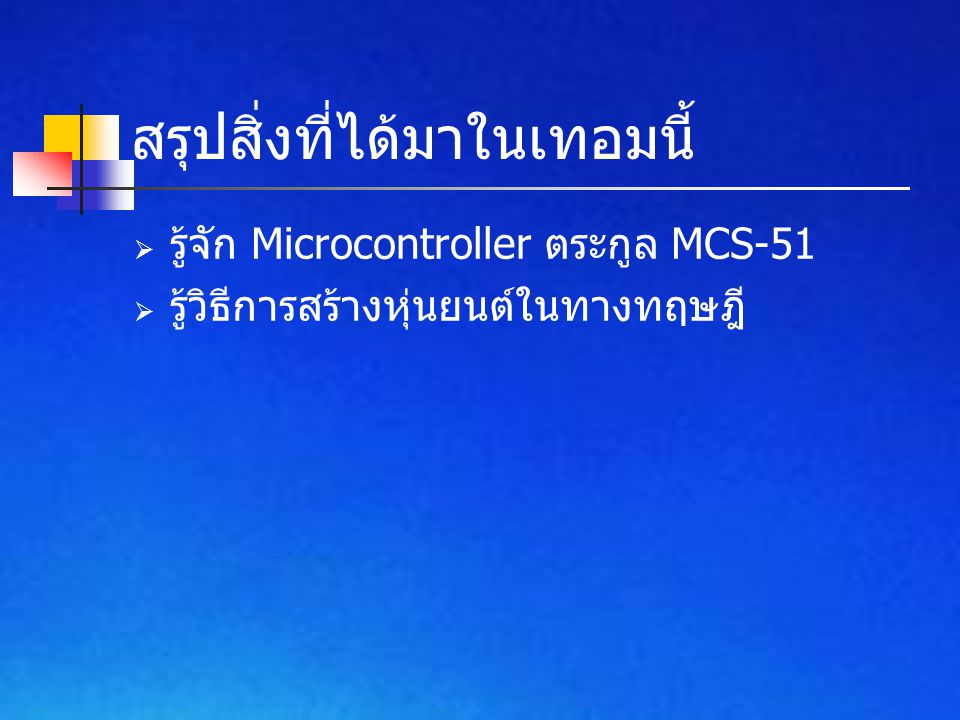 สรุปสิ่งที่ได้มาในเทอมนี้  รู้จัก Microcontroller ตระกูล MCS-51  รู้วิธีการสร้างหุ่นยนต์ในทางทฤษฎี