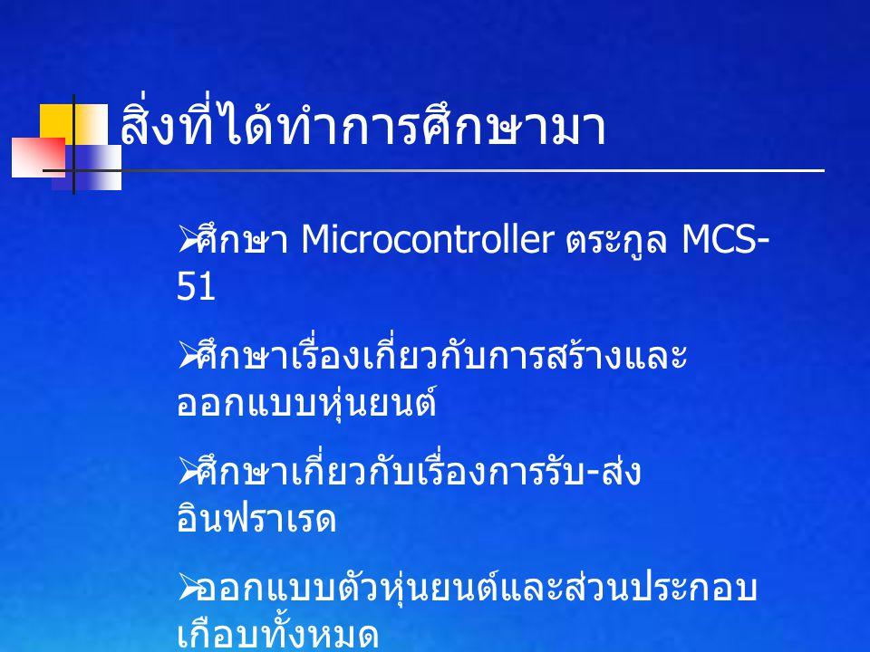 สิ่งที่ได้ทำการศึกษามา  ศึกษา Microcontroller ตระกูล MCS- 51  ศึกษาเรื่องเกี่ยวกับการสร้างและ ออกแบบหุ่นยนต์  ศึกษาเกี่ยวกับเรื่องการรับ - ส่ง อินฟ