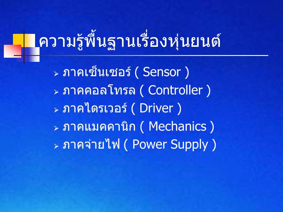 ความรู้พื้นฐานเรื่องหุ่นยนต์  ภาคเซ็นเซอร์ ( Sensor )  ภาคคอลโทรล ( Controller )  ภาคไดรเวอร์ ( Driver )  ภาคแมคคานิก ( Mechanics )  ภาคจ่ายไฟ (