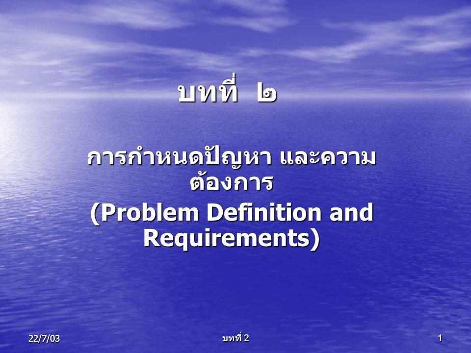 22/7/03 บทที่ 2 2 การกำหนดปัญหา และความ ต้องการ (Problem Definition and Requirements) วัตถุประสงค์เพื่อ 1.