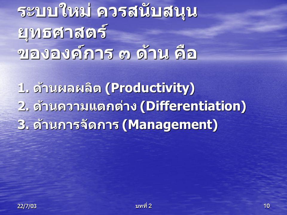 22/7/03 บทที่ 2 10 ระบบใหม่ ควรสนับสนุน ยุทธศาสตร์ ขององค์การ ๓ ด้าน คือ 1. ด้านผลผลิต (Productivity) 2. ด้านความแตกต่าง (Differentiation) 3. ด้านการจ