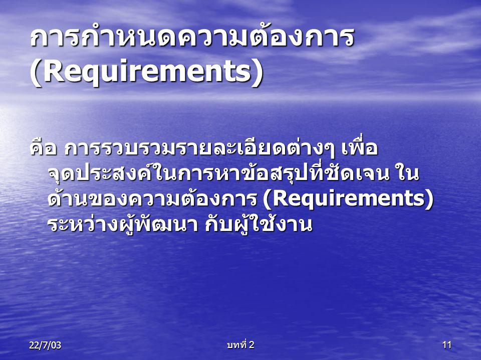 22/7/03 บทที่ 2 11 การกำหนดความต้องการ (Requirements) คือ การรวบรวมรายละเอียดต่างๆ เพื่อ จุดประสงค์ในการหาข้อสรุปที่ชัดเจน ใน ด้านของความต้องการ (Requ