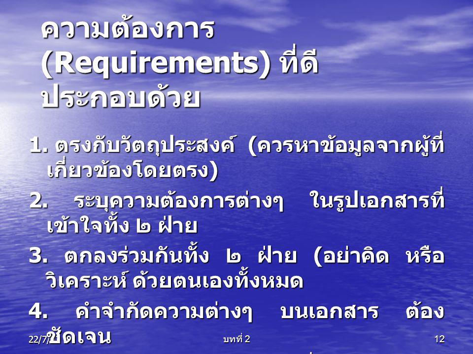 22/7/03 บทที่ 2 12 ความต้องการ (Requirements) ที่ดี ประกอบด้วย 1. ตรงกับวัตถุประสงค์ ( ควรหาข้อมูลจากผู้ที่ เกี่ยวข้องโดยตรง ) 2. ระบุความต้องการต่างๆ