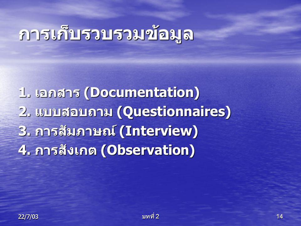 22/7/03 บทที่ 2 14 การเก็บรวบรวมข้อมูล 1. เอกสาร (Documentation) 2. แบบสอบถาม (Questionnaires) 3. การสัมภาษณ์ (Interview) 4. การสังเกต (Observation)