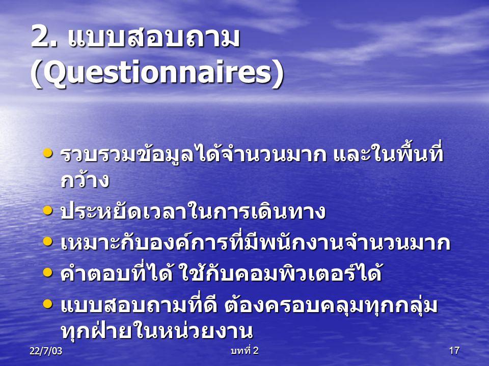 22/7/03 บทที่ 2 17 2. แบบสอบถาม (Questionnaires) • รวบรวมข้อมูลได้จำนวนมาก และในพื้นที่ กว้าง • ประหยัดเวลาในการเดินทาง • เหมาะกับองค์การที่มีพนักงานจ