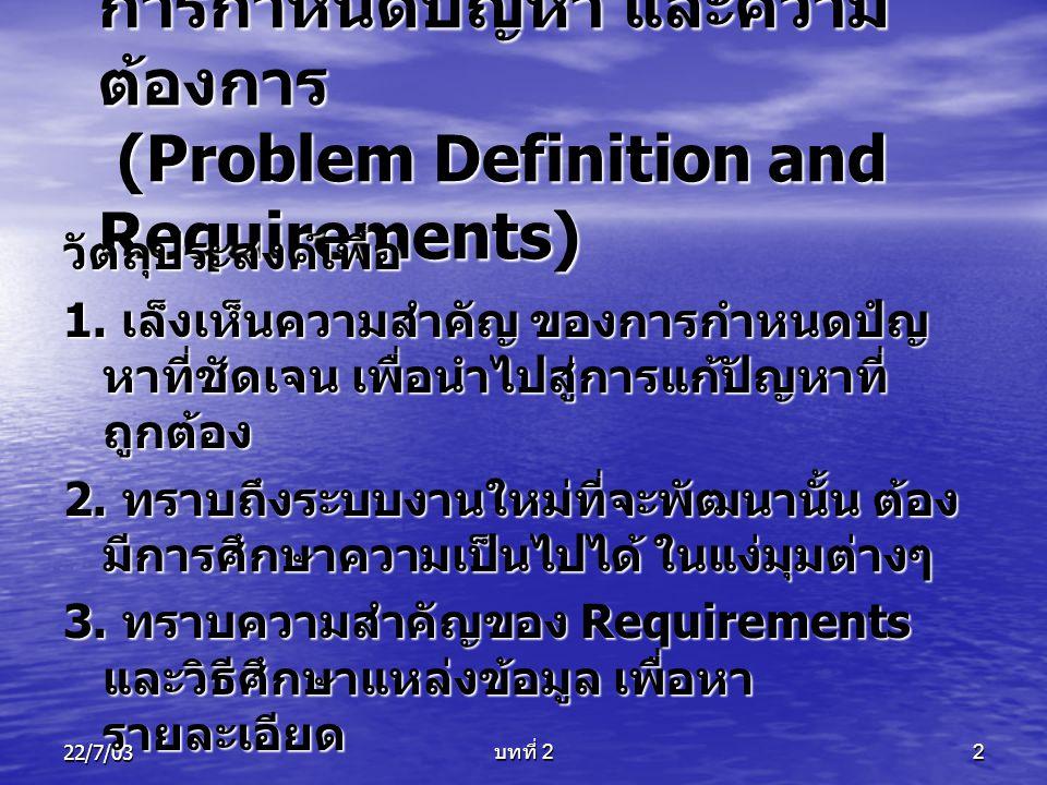 22/7/03 บทที่ 2 3 การกำหนดปัญหา (Problem Definition) สมมติว่า ระบบเก่า เกิดปัญหาในขั้นตอนการ ลงทะเบียนดังนี้ • มีนักศึกษาจำนวนมาก ที่ต้องลงทะเบียน เจ้าหน้าที่ไม่พอบริการ • ใช้เอกสารจำนวนมาก บางครั้งมีไม่ ครบถ้วน • มีนักศึกษาลงทะเบียนผิดพลาด • อาจารย์ที่ปรึกษา ให้คำปรึกษาไม่ทั่วถึง • การชำระเงิน มีหลายรูปแบบ เช่น เงินสด กองทุนกู้ยืม ผ่อนชำระ • ใช้เวลาการลงทะเบียนมาก ต่อนักศึกษา ๑ คน • ใช้บุคลากรจำนวนมาก • ฯลฯ