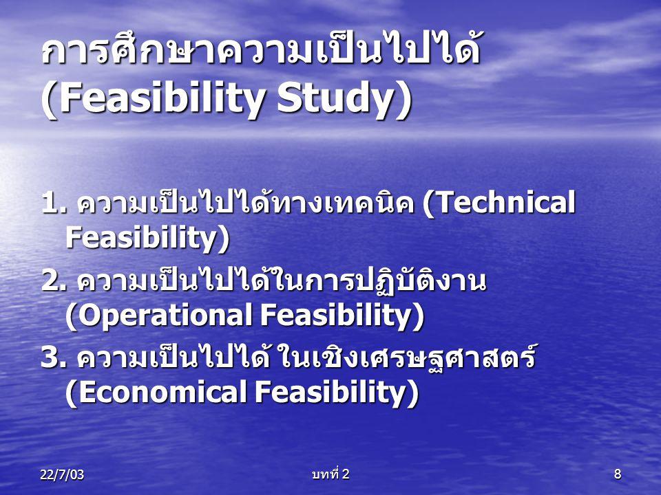 22/7/03 บทที่ 2 8 การศึกษาความเป็นไปได้ (Feasibility Study) 1. ความเป็นไปได้ทางเทคนิค (Technical Feasibility) 2. ความเป็นไปได้ในการปฏิบัติงาน (Operati