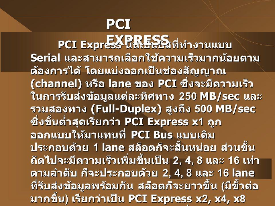 PCI Express นั้นเป็นบัสที่ทำงานแบบ Serial และสามารถเลือกใช้ความเร็วมากน้อยตาม ต้องการได้ โดยแบ่งออกเป็นช่องสัญญาณ (channel) หรือ lane ของ PCI ซึ่งจะมี