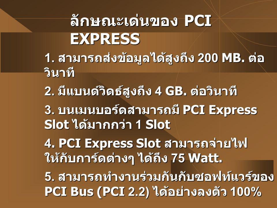 ลักษณะเด่นของ PCI EXPRESS 1. สามารถส่งข้อมูลได้สูงถึง 200 MB. ต่อ วินาที 2. มีแบนด์วิดธ์สูงถึง 4 GB. ต่อวินาที 3. บนเมนบอร์ดสามารถมี PCI Express Slot
