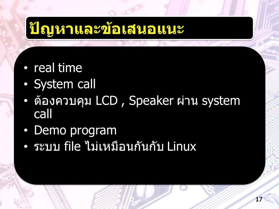 •real time •System call • ต้องควบคุม LCD, Speaker ผ่าน system call •Demo program • ระบบ file ไม่เหมือนกันกับ Linux •real time •System call • ต้องควบคุ
