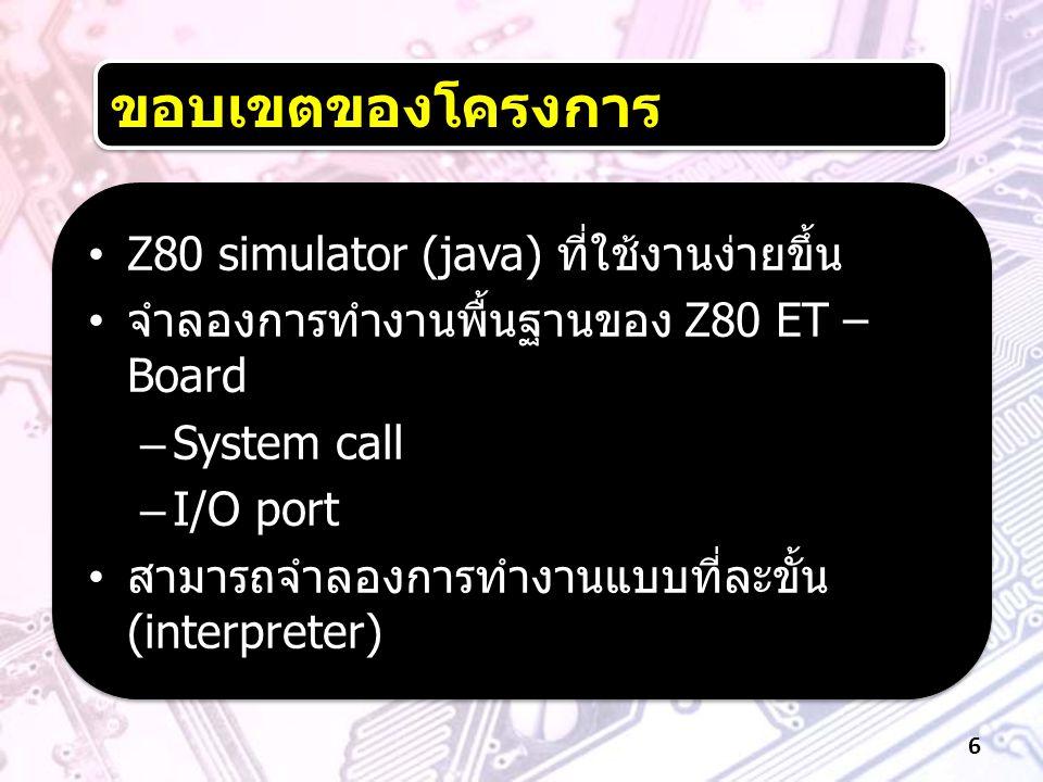 ขอบเขตของโครงการ •Z80 simulator (java) ที่ใช้งานง่ายขึ้น • จำลองการทำงานพื้นฐานของ Z80 ET – Board –System call –I/O port • สามารถจำลองการทำงานแบบที่ละ