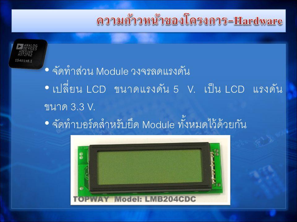 • จัดทำส่วน Module วงจรลดแรงดัน • เปลี่ยน LCD ขนาดแรงดัน 5 V.