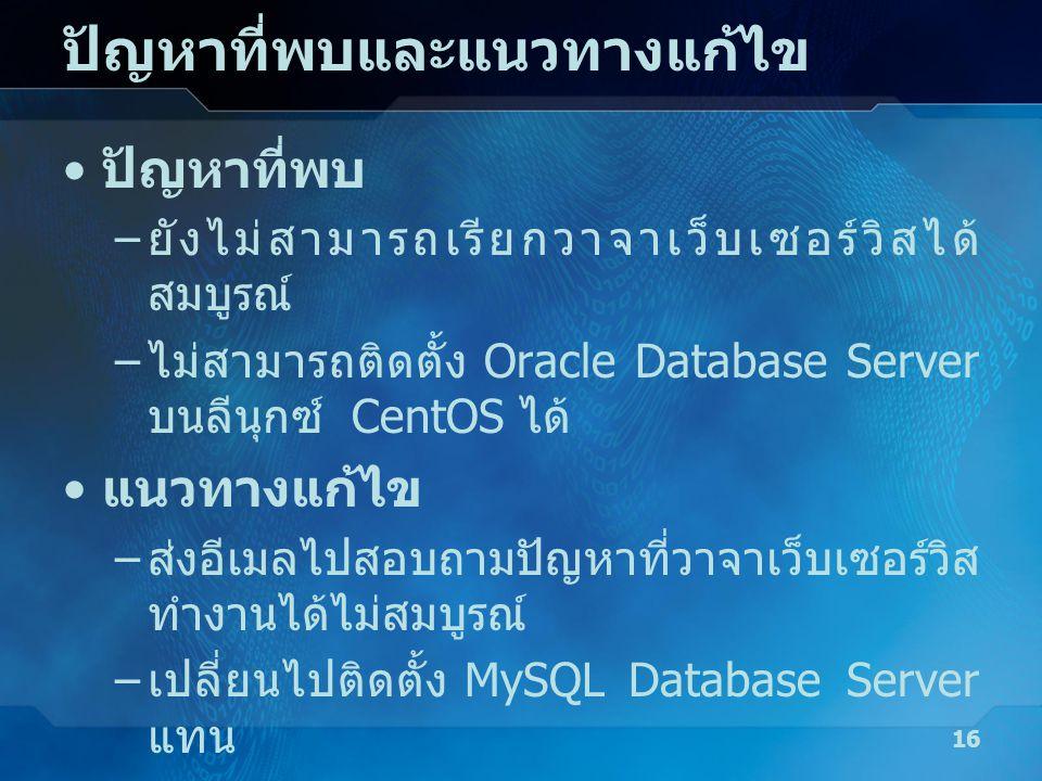 ปัญหาที่พบและแนวทางแก้ไข • ปัญหาที่พบ – ยังไม่สามารถเรียกวาจาเว็บเซอร์วิสได้ สมบูรณ์ – ไม่สามารถติดตั้ง Oracle Database Server บนลีนุกซ์ CentOS ได้ •