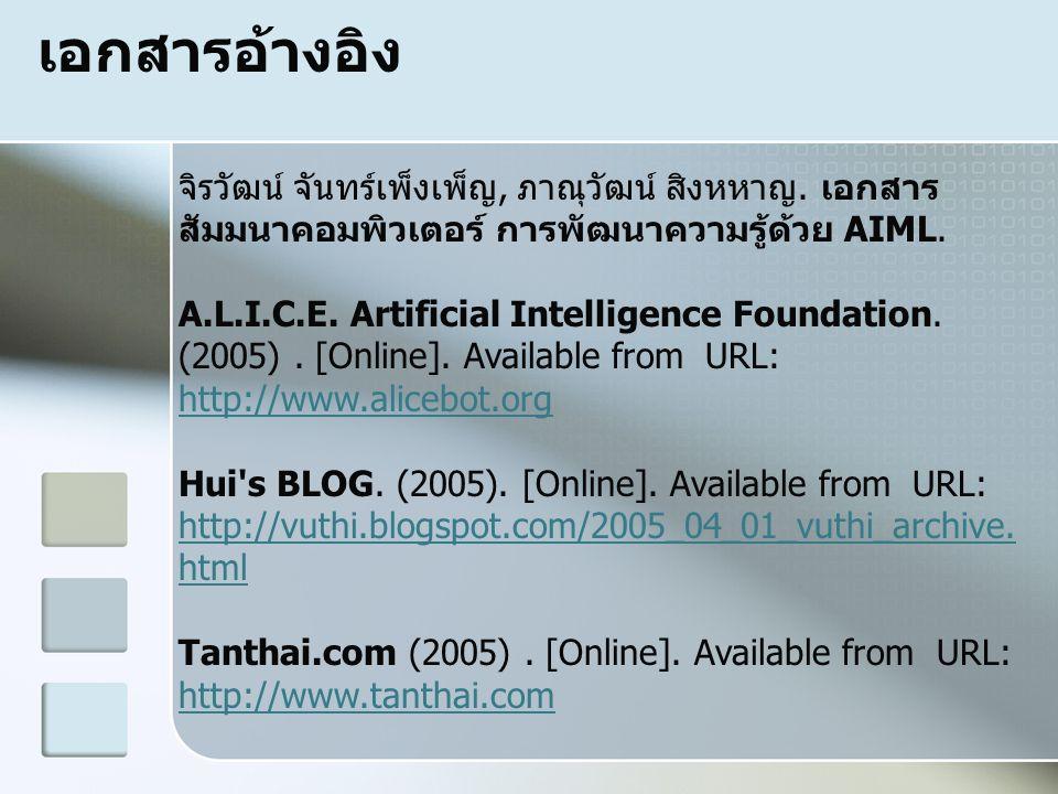 เอกสารอ้างอิง จิรวัฒน์ จันทร์เพ็งเพ็ญ, ภาณุวัฒน์ สิงหหาญ. เอกสาร สัมมนาคอมพิวเตอร์ การพัฒนาความรู้ด้วย AIML. A.L.I.C.E. Artificial Intelligence Founda