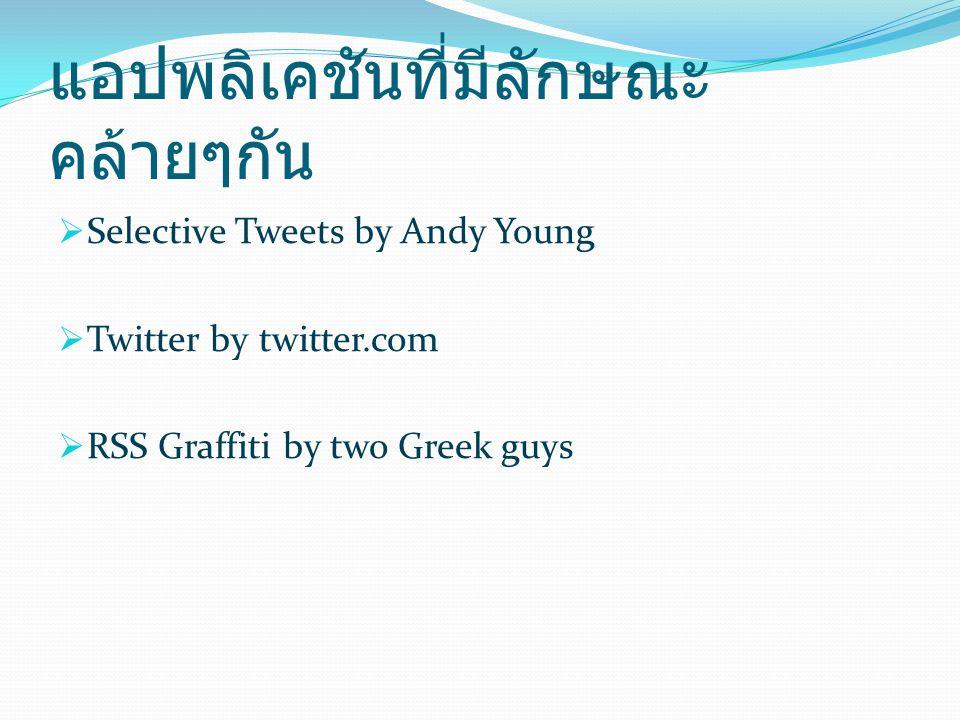แอปพลิเคชันที่มีลักษณะ คล้ายๆกัน  Selective Tweets by Andy Young  Twitter by twitter.com  RSS Graffiti by two Greek guys