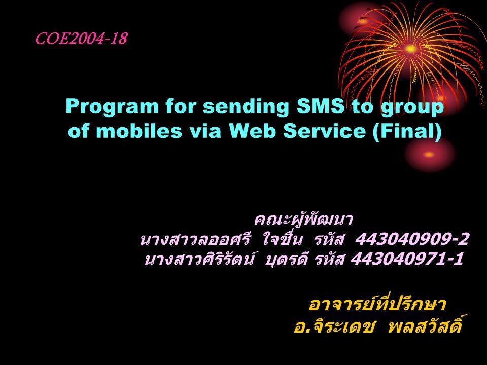 Program for sending SMS to group of mobiles via Web Service (Final) คณะผู้พัฒนา นางสาวลออศรี ใจชื่น รหัส 443040909-2 นางสาวศิริรัตน์ บุตรดี รหัส 443040971-1 อาจารย์ที่ปรึกษา อ.