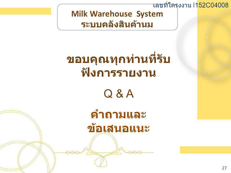 Milk Warehouse System ระบบคลังสินค้านม เลขที่โครงงาน I152C04008 27 ขอบคุณทุกท่านที่รับ ฟังการรายงาน Q & A คำถามและ ข้อเสนอแนะ