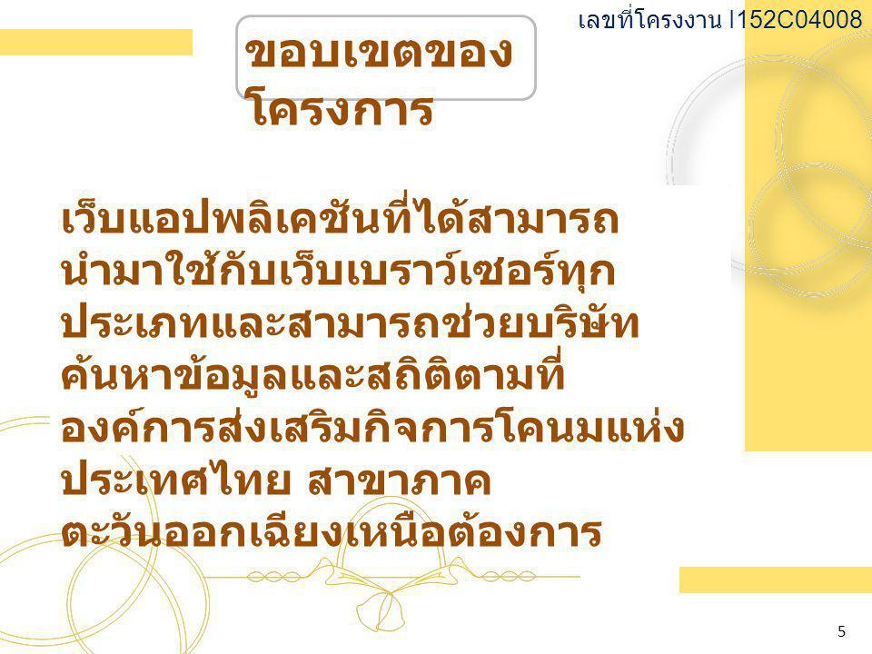 ขอบเขตของ โครงการ เว็บแอปพลิเคชันที่ได้สามารถ นำมาใช้กับเว็บเบราว์เซอร์ทุก ประเภทและสามารถช่วยบริษัท ค้นหาข้อมูลและสถิติตามที่ องค์การส่งเสริมกิจการโคนมแห่ง ประเทศไทย สาขาภาค ตะวันออกเฉียงเหนือต้องการ เลขที่โครงงาน I152C04008 5