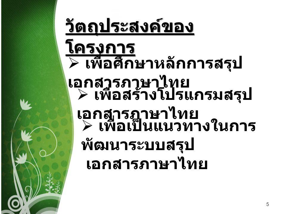 5 วัตถุประสงค์ของ โครงการ  เพื่อศึกษาหลักการสรุป เอกสารภาษาไทย  เพื่อสร้างโปรแกรมสรุป เอกสารภาษาไทย  เพื่อเป็นแนวทางในการ พัฒนาระบบสรุป เอกสารภาษาไ