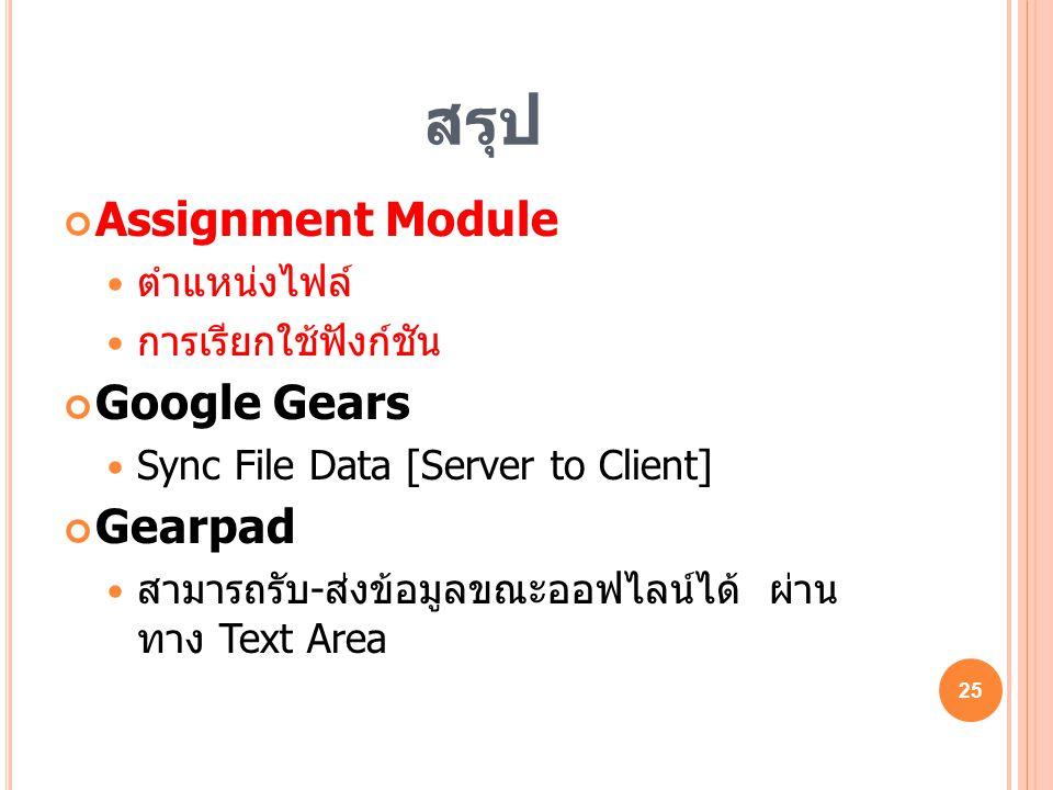 สรุป Assignment Module  ตำแหน่งไฟล์  การเรียกใช้ฟังก์ชัน Google Gears  Sync File Data [Server to Client] Gearpad  สามารถรับ - ส่งข้อมูลขณะออฟไลน์ไ