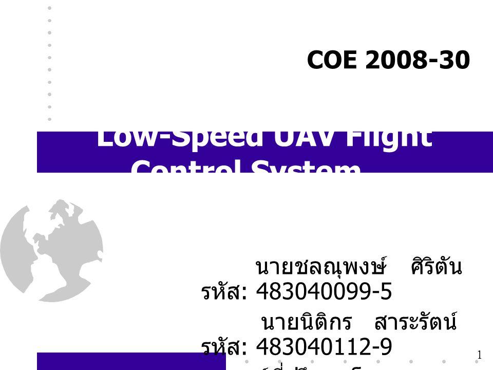 1 COE 2008-30 Low-Speed UAV Flight Control System นายชลณุพงษ์ ศิริตัน รหัส : 483040099-5 นายนิติกร สาระรัตน์ รหัส : 483040112-9 อาจารย์ที่ปรึกษาโครงกา