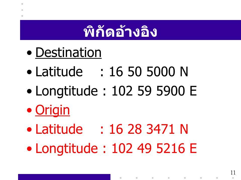 11 พิกัดอ้างอิง •Destination •Latitude : 16 50 5000 N •Longtitude : 102 59 5900 E •Origin •Latitude : 16 28 3471 N •Longtitude : 102 49 5216 E 11