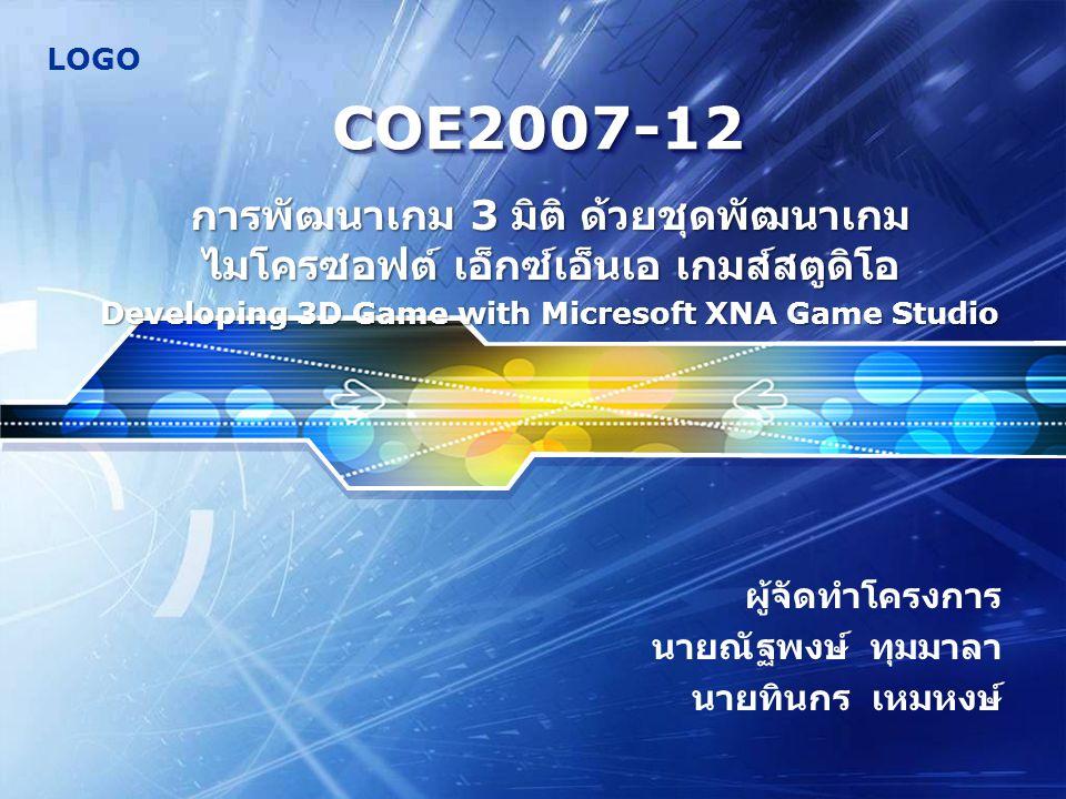 LOGO COE2007-12COE2007-12 ผู้จัดทำโครงการ นายณัฐพงษ์ ทุมมาลา นายทินกร เหมหงษ์ การพัฒนาเกม 3 มิติ ด้วยชุดพัฒนาเกม ไมโครซอฟต์ เอ็กซ์เอ็นเอ เกมส์สตูดิโอ